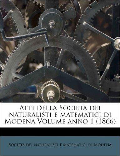 Atti Della Societ Dei Naturalisti E Matematici Di Modena Volume Anno 1 (1866)