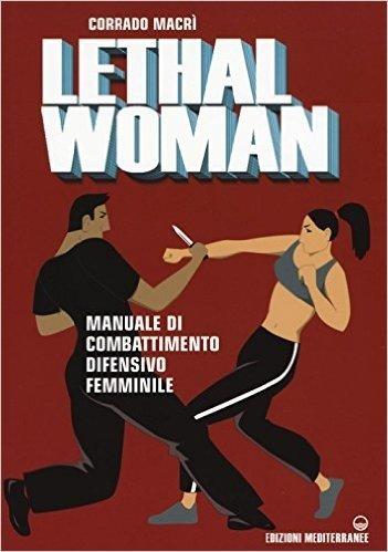 Lethal woman. Manuale di combattimento difensivo femminile. Come mettere K.O. un agressore in pochi secondi