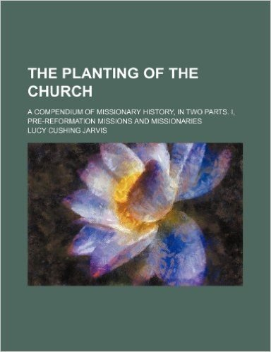 The Planting of the Church; A Compendium of Missionary History, in Two Parts. I, Pre-Reformation Missions and Missionaries