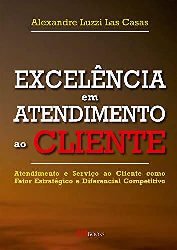 Excelência em atendimento ao cliente: Atendimento e serviço ao cliente como fator estratégico e diferencial competitivo
