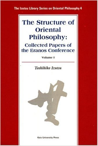 The Structure of Oriental Philosophy:Collected Papers of the Eranos Conference Volume 1 (The Izutsu Library Series on Oriental Philosophy)