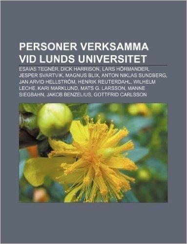 Personer Verksamma VID Lunds Universitet: Esaias Tegner, Dick Harrison, Lars Hormander, Jesper Svartvik, Magnus Blix, Anton Niklas Sundberg