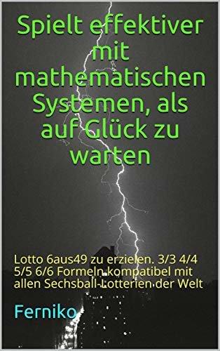 Spielt effektiver mit mathematischen Systemen, als auf Glück zu warten: Lotto 6aus49 zu erzielen. 3/3 4/4 5/5 6/6 Formeln Kompatibel mit allen Sechsball-Lotterien der Welt (German Edition)