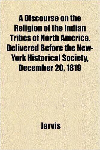 A Discourse on the Religion of the Indian Tribes of North America. Delivered Before the New-York Historical Society, December 20, 1819