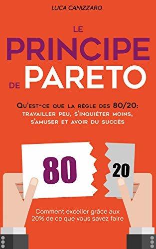 Le Principe de Pareto: Qu'est-ce que la règle des 80/20 : travailler peu, s'inquiéter moins, s'amuser et avoir du succès (French Edition)