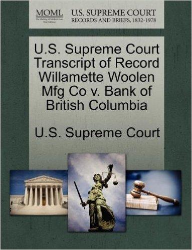 U.S. Supreme Court Transcript of Record Willamette Woolen Mfg Co V. Bank of British Columbia