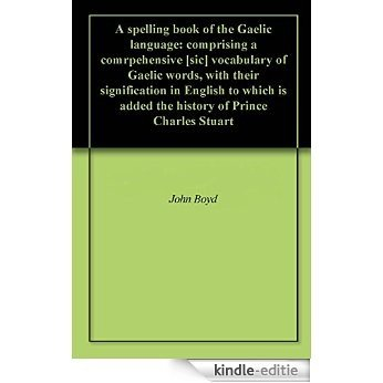A spelling book of the Gaelic language: comprising a comrpehensive [sic] vocabulary of Gaelic words, with their signification in English to which is added ... of Prince Charles Stuart (English Edition) [Kindle-editie]