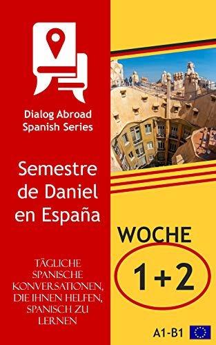 Tägliche spanische Konversationen, die Ihnen helfen, Spanisch zu lernen - Woche 1/Woche 2: Semestre de Daniel en España (vierzehn Tage) (German Edition)