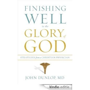 Finishing Well to the Glory of God: Strategies from a Christian Physician [Kindle-editie]