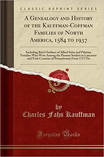 A Genealogy and History of the Kauffman-Coffman Families of North America, 1584 to 1937: Including Brief Outlines of Allied Swiss and Palatine ... York Counties of Pennsylvania From 1717 On