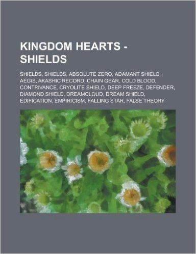 Kingdom Hearts - Shields: Shields, Shields, Absolute Zero, Adamant Shield, Aegis, Akashic Record, Chain Gear, Cold Blood, Contrivance, Cryolite
