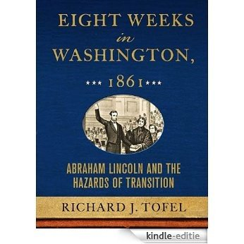Eight Weeks in Washington, 1861: Abraham Lincoln and the Hazards of Transition [Kindle-editie]