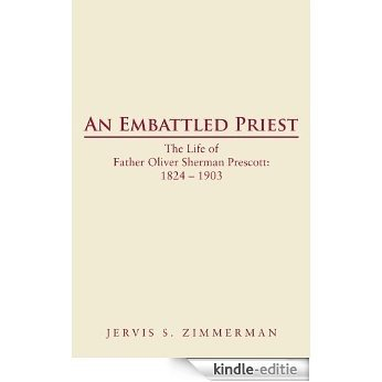 AN EMBATTLED PRIEST: The Life of Father Oliver Sherman Prescott: 1824 - 1903 (English Edition) [Kindle-editie]