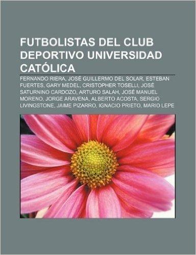 Futbolistas del Club Deportivo Universidad Catolica: Fernando Riera, Jose Guillermo del Solar, Esteban Fuertes, Gary Medel, Cristopher Toselli