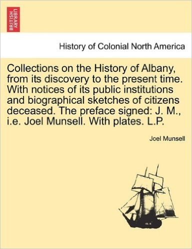Collections on the History of Albany, from Its Discovery to the Present Time. with Notices of Its Public Institutions and Biographical Sketches of ... J. M., i.e. Joel Munsell. with Plates. L.P.