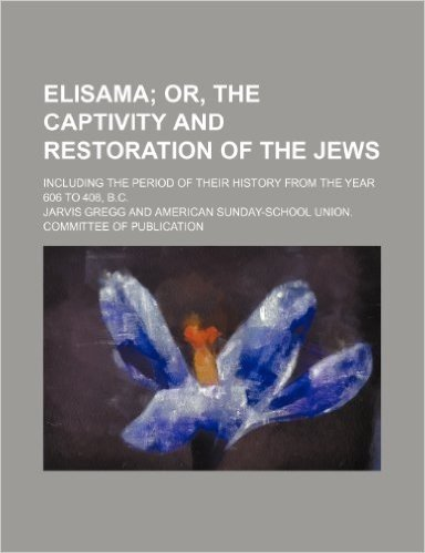 Elisama; Or, the Captivity and Restoration of the Jews. Including the Period of Their History from the Year 606 to 408, B.C.