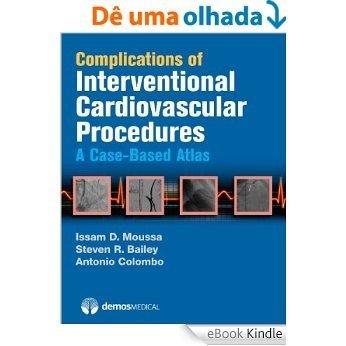Complications of Interventional Cardiovascular Procedures: A Case-Based Atlas [eBook Kindle]