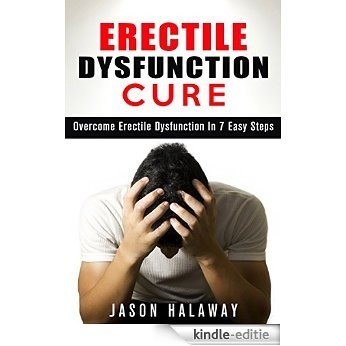 Erectile Dysfunction Cure: Naturally Cure Erectile Dysfunction in 7 Easy Steps (Erectile Dysfunction, ED, Sexual Dysfunction, Sexual Anxiety, Impotance, Erection, Erectile Strength) (English Edition) [Kindle-editie]