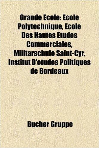 Grande Ecole: Ecole Polytechnique, Militarschule Saint-Cyr, Ecole Des Hautes Etudes Commerciales, Institut D'Etudes Politiques de Bo