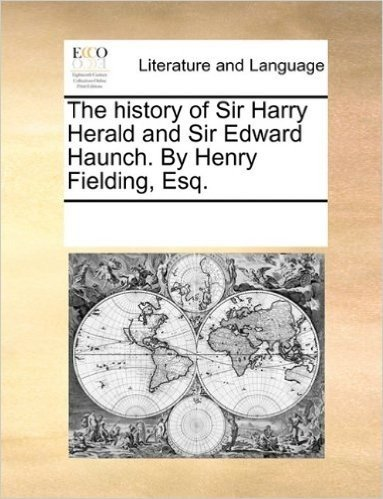 The History of Sir Harry Herald and Sir Edward Haunch. by Henry Fielding, Esq.