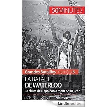 La bataille de Waterloo: La chute de Napoléon à Mont-Saint-Jean (Grandes Batailles t. 6) (French Edition) [Kindle-editie]