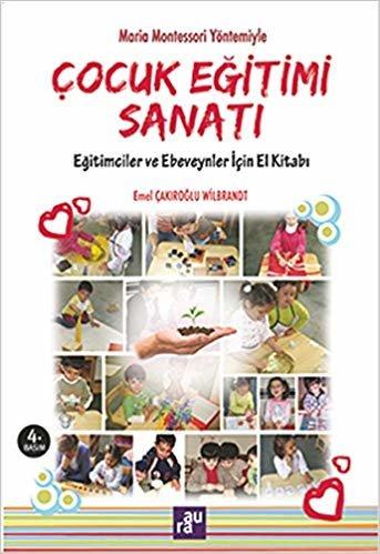 Çocuk Eğitimi Sanatı: Maria Montessori Yöntemiyle Eğitimciler ve Ebeveynler İçin El Kitabı
