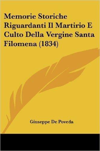 Memorie Storiche Riguardanti Il Martirio E Culto Della Vergine Santa Filomena (1834)