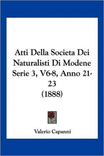 Atti Della Societadei Naturalisti Di Modene Serie 3, V6-8, Anno 21-23 (1888)