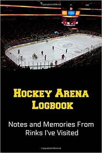 Hockey Arena Logbook: Notes and Memories From Rinks I've Visited