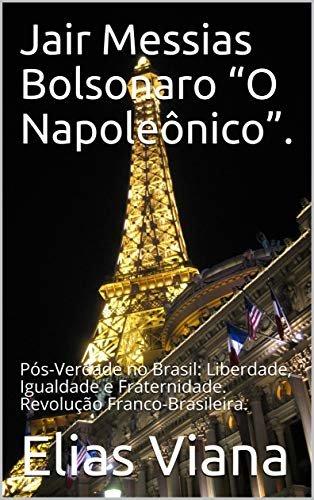 """Jair Messias Bolsonaro """"O Napoleônico"""".: Pós-Verdade no Brasil: Liberdade, Igualdade e Fraternidade. Revolução Franco-Brasileira."""