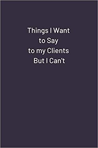 Things I Want to Say to my Clients But I Can't: Original Humor Journal, Gift For Employees, Coworker (110 pages, lined, 6 x 9) (Funny)