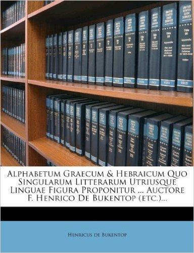 Alphabetum Graecum & Hebraicum Quo Singularum Litterarum Utriusque Linguae Figura Proponitur ... Auctore F. Henrico de Bukentop (Etc.)...