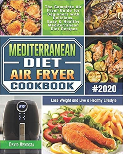 Mediterranean Diet Air Fryer Cookbook 2020: The Complete Air Fryer Guide for Beginners with Delicious, Easy & Healthy Mediterranean Diet Recipes to Lose Weight and Live a Healthy Lifestyle