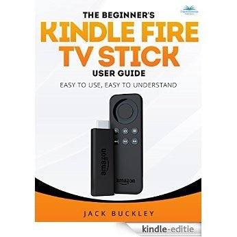 The Beginner's Kindle Fire TV Stick User Guide: Easy to Use, Easy to Understand: The Quick Guide from Amateur to Expert in 30 Minutes. Everything You Need ... Kindle Streaming Stick (English Edition) [Kindle-editie]