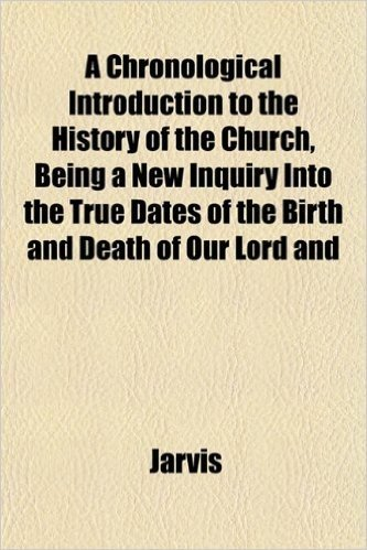 A Chronological Introduction to the History of the Church, Being a New Inquiry Into the True Dates of the Birth and Death of Our Lord and