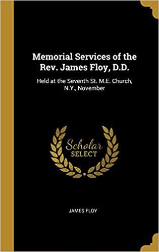 Memorial Services of the Rev. James Floy, D.D.: Held at the Seventh St. M.E. Church, N.Y., November