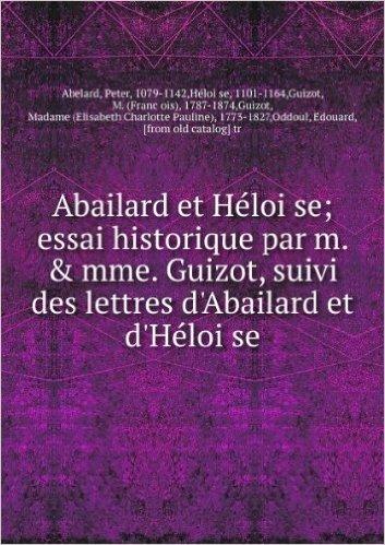 Abailard et HeÌloïse; essai historique par m. & mme. Guizot, suivi des lettres d'Abailard et d'HeÌloïse