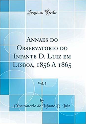 Annaes do Observatorio do Infante D. Luiz em Lisboa, 1856 A 1865, Vol. 1 (Classic Reprint)