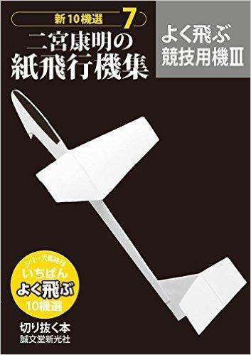 二宮康明の紙飛行機集 よく飛ぶ競技用機III: 新10機選7 (切りぬく本 新10機選)