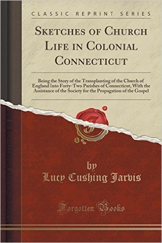 Sketches of Church Life in Colonial Connecticut: Being the Story of the Transplanting of the Church of England Into Forty-Two Parishes of Connecticut, ... Propagation of the Gospel (Classic Reprint)