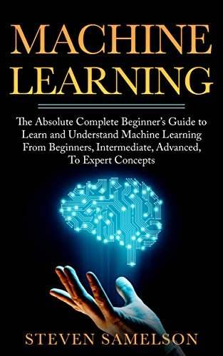 Machine Learning: The Absolute Complete Beginner's Guide to Learn and Understand Machine Learning From Beginners, Intermediate, Advanced, To Expert Concepts (English Edition)