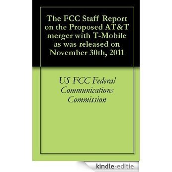 The FCC Staff Report on the Proposed AT&T merger with T-Mobile as was released on November 30th, 2011 (English Edition) [Kindle-editie]