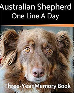 Australian Shepherd - One Line a Day: A Three-Year Memory Book to Track Your Dog's Growth (A Memory a Day for Dogs)