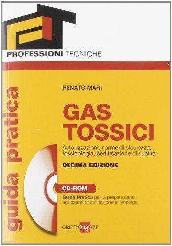Gas tossici. Autorizzazioni, norme di sicurezza, tossicologia, certificazione di qualità. Guida pratica per la preparazione agli esami di abilitazione... Con CD-ROM