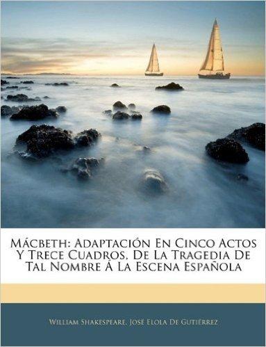 M Cbeth: Adaptaci N En Cinco Actos y Trece Cuadros, de La Tragedia de Tal Nombre La Escena Espa Ola