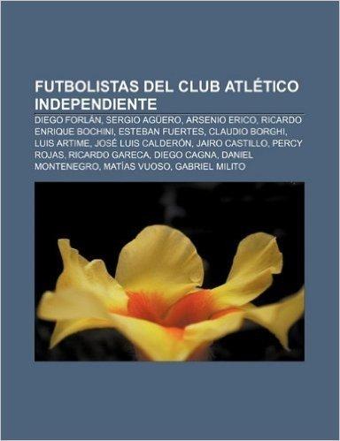 Futbolistas del Club Atletico Independiente: Diego Forlan, Sergio Aguero, Arsenio Erico, Ricardo Enrique Bochini, Esteban Fuertes