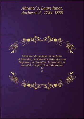 Mémoires de Mme la duchesse d'AbrantÚs; ou, Souvenirs historiques sur Napoléon, la révolution, le directoire, le consulat, l'empire et la restauration. 18