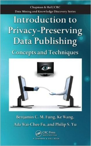 Introduction to Privacy-Preserving Data Publishing: Concepts and Techniques (Chapman & Hall/CRC Data Mining and Knowledge Discovery Series)