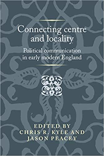 Connecting Centre and Locality: Political Communication in Early Modern England (Politics, Culture and Society in Early Modern Britain)