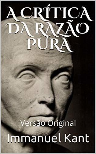 A CRÍTICA DA RAZÃO PURA: Versão Original (Pensadores da Humanidade)